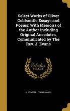 Select Works of Oliver Goldsmith; Essays and Poems; With Memoirs of the Author Including Original Anecdotes, Communicated by the REV. J. Evans