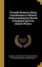 Towards Reunion; Being Contributions to Mutual Understanding by Church of England and Free Church Writers