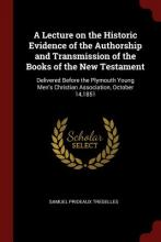 A Lecture on the Historic Evidence of the Authorship and Transmission of the Books of the New Testament