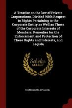 A Treatise on the Law of Private Corporations, Divided with Respect to Rights Pertaining to the Corporate Entity as Well as Those of the Corporate Interests of Members, Remedies for the Enforcement and Protection of These Rights and Interests, and Legisla