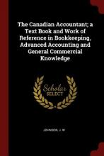 The Canadian Accountant; A Text Book and Work of Reference in Bookkeeping, Advanced Accounting and General Commercial Knowledge