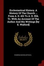 Ecclesiastical History. a History of the Church ... from A. D. 431 to A. D. 594, Tr. with an Account of the Author and His Writings [By E. Walford]