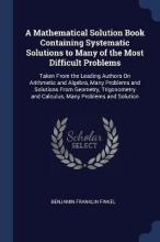 A Mathematical Solution Book Containing Systematic Solutions to Many of the Most Difficult Problems