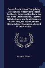 Battles for the Union; Comprising Descriptions of Many of the Most Stubbornly Contested Battles in the War of the Great Rebellion, Together with Incidents and Reminiscences of the Camp, the March, and the Skirmish Line. Embracing a Record of the Privation