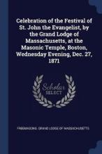 Celebration of the Festival of St. John the Evangelist, by the Grand Lodge of Massachusetts, at the Masonic Temple, Boston, Wednesday Evening, Dec. 27, 1871