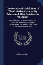 The Moral and Social State of the Christian Community Before and After Constantine the Great