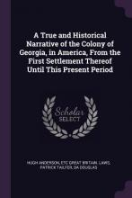 A True and Historical Narrative of the Colony of Georgia, in America, from the First Settlement Thereof Until This Present Period