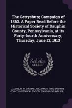 The Gettysburg Campaign of 1863. a Paper Read Before the Historical Society of Dauphin County, Pennsylvania, at Its Forty-Fourth Anniversary, Thursday, June 12, 1913