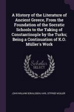 A History of the Literature of Ancient Greece, from the Foundation of the Socratic Schools to the Taking of Constantinople by the Turks; Being a Continuation of K.O. M�ller's Work