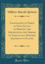 Legislation in Force in Nova Scotia to Prevent the Importation and Spread of Insects and Diseases Injurious to Plants (Classic Reprint)