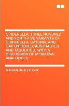 Cinderella; Three Hundred and Forty-Five Variants of Cinderella, Catskin, and Cap O'Rushes, Abstracted and Tabulated, with a Discussion of Mediaeval a