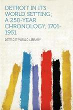Detroit in Its World Setting; A 250-Year Chronology, 1701-1951