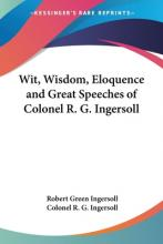 Wit, Wisdom, Eloquence and Great Speeches of Colonel R. G. Ingersoll