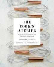 The Cook's Atelier: Recipes, Techniques, and Stories from Our Fre