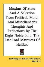 Maxims of State and a Selection from Political, Moral and Miscellaneous Thoughts and Reflections by the Right Noble Lord, the Late Lord Marquess of Halifax