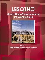 Lesotho Mineral, Mining Sector Investment and Business Guide Volume 1 Strategic Information and Regulations