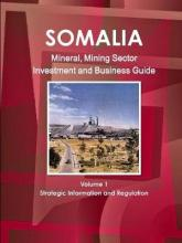 Somalia Mineral, Mining Sector Investment and Business Guide Volume 1 Strategic Information and Regulations