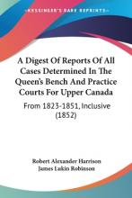 A Digest of Reports of All Cases Determined in the Queen's Bench and Practice Courts for Upper Canada