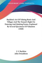 Bayldon's Art of Valuing Rents and Tillages and the Tenant's Right on Entering and Quitting Farms, Explained by Several Specimens of Valuation (1840)