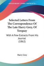 Selected Letters From The Correspondence Of The Late Harry Grey, Of Torquay