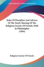 Rules of Discipline and Advices of the Yearly Meeting of the Religious Society of Friends, Held in Philadelphia (1894)