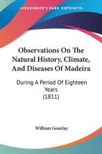 Observations On The Natural History, Climate, And Diseases Of Madeira
