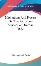 Meditations And Prayers On The Ordination Service For Deacons (1853)