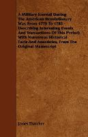 A Military Journal During The American Revolutionary War, From 1775 To 1783 - Describing Interesting Events And Transactions Of This Period; With Numerous Historical Facts And Anecdotes, From The Original Manuscript