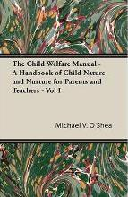 The Child Welfare Manual - A Handbook of Child Nature and Nurture for Parents and Teachers - Vol I