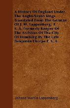 A History Of England Under The Anglo-Saxon Kings Translated From The German Of J. M. Lappenberg,' F. S. A. Formerly Keeper Of The Archives Of The City Of Hamburg By The Late Benjamin Thorpe F. S. A.