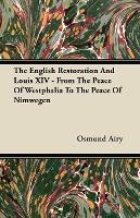 The English Restoration And Louis XIV - From The Peace Of Westphalia To The Peace Of Nimwegen