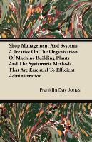 Shop Management And Systems - A Treatise On The Organization Of Machine Building Plants And The Systematic Methods That Are Essential To Efficient Administration