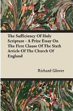 The Sufficiency Of Holy Scripture - A Prize Essay On The First Clause Of The Sixth Article Of The Church Of England