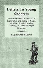 Letters To Young Shooters (Second Series), On The Production, Preservation And Killing Of Game, With Directions In Shooting Woodpigeons And Breaking In Retrievers