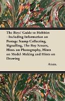 The Boys' Guide to Hobbies - Including Information on Postage Stamp Collecting, Signalling, The Boy Scouts, Hints on Photography, Hints on Model-Making and Hints on Drawing