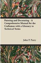 Painting and Decorating - A Comprehensive Manual for the Craftsman with a Glossary to Technical Terms