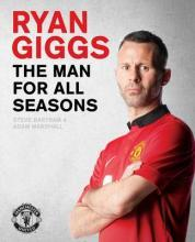 Ryan Giggs: The Man For All Seasons: The Official Story of a Manchester United Legend