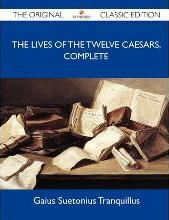 The Lives of the Twelve Caesars, Complete - The Original Classic Edition