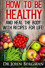 How to Be Healthy and Heal the Body with Recipes for Life