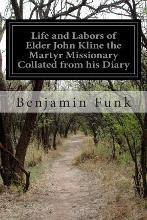 Life and Labors of Elder John Kline the Martyr Missionary Collated from His Diary