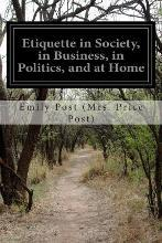 Etiquette in Society, in Business, in Politics, and at Home