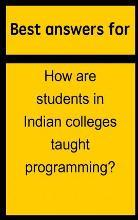 Best Answers for How Are Students in Indian Colleges Taught Programming?