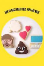 How to Make Emoji Cakes, Pops and More