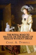 The Royal Road to Health, Or, the Secret of Health Without Drugs
