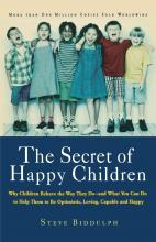 The Secret of Happy Children  Why Children Behave the Way They Do--and What You Can Do to Help Them to Be Optimistic, Loving, Capable, and H