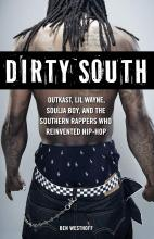 Dirty South: Outkast, Lil Wayne, Soulja Boy, and the Southern Rappers Who Reinvented Hip-Hop