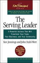 The Serving Leader: 5 Powerful Actions That Will Transform Your Team, Your Business and Your Community