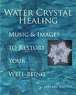 Water Crystal Healing: Music and Images To Restore Your Wellbeing