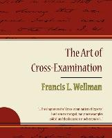 The Art of Cross-Examination - Francis L. Wellman
