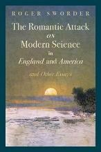 The Romantic Attack on Modern Science in England and America & Other Essays
